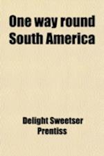 One Way Round South America; From Manuscript, Notes and Letters of Delight Sweetser Prentiss af Delight Sweetser Prentiss