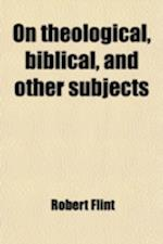 On Theological, Biblical, and Other Subjects af Robert Flint