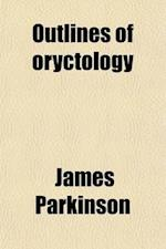Outlines of Oryctology; An Introduction to the Study of Fossil Organic Remains Especially of Those Found in the British Strata Intended to Aid the Stu af James Parkinson