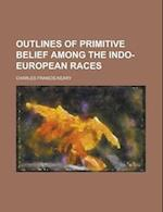 Outlines of Primitive Belief Among the Indo-European Races af Charles Francis Keary