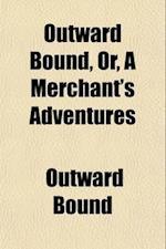 Outward Bound, Or, a Merchant's Adventures (Volume 3) af Outward Bound, Edward Howard