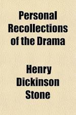Personal Recollections of the Drama; Or Theatrical Reminiscen- Ces, Embracing Sketches of Prominent Actors and Actresses, Their Chief Charac- Teristic af Henry Dickinson Stone