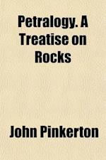 Petralogy. a Treatise on Rocks (Volume 1) af John Pinkerton