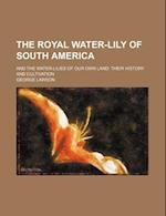 The Royal Water-Lily of South America; And the Water-Lilies of Our Own Land Their History and Cultivation af George Lawson