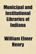 Municipal and Institutional Libraries of Indiana; History, Condition and Management af William Elmer Henry