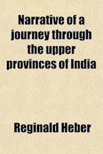Narrative of a Journey Through the Upper Provinces of India (Volume 1); From Calcutta to Bombay, 1824-1825, (with Notes Upon Ceylon) an Account of a J af Reginald Heber