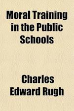 Moral Training in the Public Schools; The California Prize Essays af Charles Edward Rugh