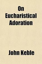 On Eucharistical Adoration; With Considerations Suggested by a Late Pastoral Letter (1858) on the Doctrine of the Most Holy Eucharist af John Keble