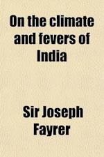 On the Climate and Fevers of India; Being the Croonian Lectures Delivered at the Royal College of Physicians in March 1882 af Joseph Fayrer