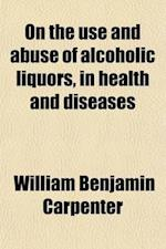 On the Use and Abuse of Alcoholic Liquors, in Health and Diseases af William Benjamin Carpenter