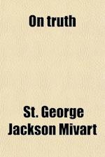 On Truth; A Systematic Inquiry af St George Jackson Mivart