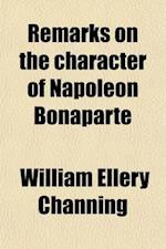 Remarks on the Character of Napoleon Bonaparte; Occasioned by the Publication of Scott's Life of Napoleon Ascribed to Dr. Channing af William Ellery Channing