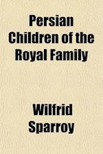 Persian Children of the Royal Family; The Narrative of an English Tutor at the Court of H. I. H. Zillu's-Sultan, G.C.S.I. af Wilfrid Sparroy