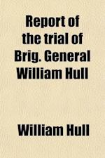 Report of the Trial of Brig. General William Hull, Commanding the North-Western Army of the United States; By a Court Martial Held at Albany on Monday af James Grant Forbes, William Hull