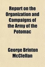 Report on the Organization and Campaigns of the Army of the Potomac; To Which Is Added an Account of the Campaign in Western Virginia, with Plans of B af George Brinton McClellan