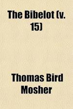 The Bibelot (Volume 15); A Reprint of Poetry and Prose for Book Lovers, Chosen in Part from Scarce Editions and Sources Not Generally Known af Thomas Bird Mosher