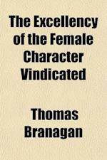 The Excellency of the Female Character Vindicated; Being an Investigation Relative to the Cause and Effects of the Encroachments of Men Upon the Right af Thomas Branagan