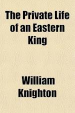 The Private Life of an Eastern King af William Knighton