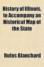 History of Illinois, to Accompany an Historical Map of the State af Rufus Blanchard