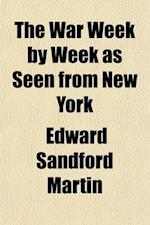 The War Week by Week as Seen from New York; Being Observations from Life af Edward Sandford Martin
