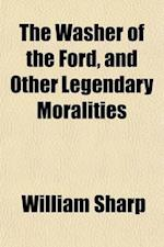 The Washer of the Ford, and Other Legendary Moralities af Fiona Macleod, William Sharp