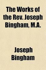 The Works of the REV. Joseph Bingham, M.A. (Volume 9); The Scholastical History of Baptism by Laymen. a Dissertation on the Eighth Nicene Canon af Richard Bingham, Joseph Bingham
