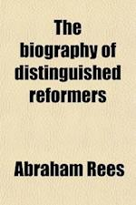 The Biography of Distinguished Reformers; And History of the Reformation in the Sixteenth Century af Abraham Rees