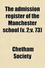 The Admission Register of the Manchester School (Volume 2; V. 73); With Some Notices of the More Distinguished Scholars af Chetham Society