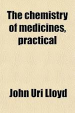 The Chemistry of Medicines, Practical; A Text and Reference Book for the Use of Students, Physicians, and Pharmacists, Embodying the Principles of Che af John Uri 1849-1936 Lloyd