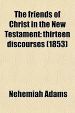The Friends of Christ in the New Testament; Thirteen Discourses af Nehemiah Adams