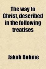 The Way to Christ; Described in the Following Treatises of True Repentance, of True Resignation, of Regeneration, of the Super-Sensual Life af Jakob B. Ehme, Jakob Bhme, Jakob Bohme