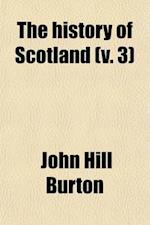 The History of Scotland (Volume 3); From Agricola's Invasion to the Revolution of 1688 af John Hill Burton