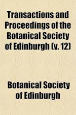 Transactions and Proceedings of the Botanical Society of Edinburgh (Volume 12) af Botanical Society Of Edinburgh