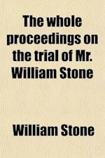 The Whole Proceedings on the Trial of Mr. William Stone; For High Treason, in the Court of King's Bench, at Westminster-Hall. Taken in Court, and Fait af William Stone