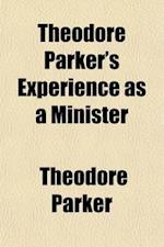 Theodore Parker's Experience as a Minister; With Some Account of His Early Life, and Education for the Ministry Contained in a Letter from Him to the af Theodore Parker