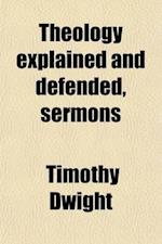 Theology Explained and Defended, Sermons; With a Memoir [By S. E. Dwight] of the Life of the Author af Timothy Dwight