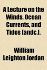 A Lecture on the Winds, Ocean Currents, and Tides [&C.]. af William Leighton Jordan