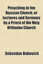 Preaching in the Russian Church, or Lectures and Sermons by a Priest of the Holy Orthodox Church af Sebastian Dabovich