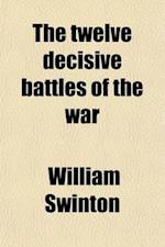 The Twelve Decisive Battles of the War; A History of the Eastern and Western Campaigns, in Relation to the Actions That Decided Their Issue af William Swinton