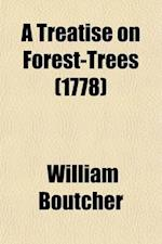 A   Treatise En Forest-Trees; Containing Not Only the Best Methods of Their Culture Hitherto Practised, But a Variety of New and Useful Discoveries as af William Boutcher