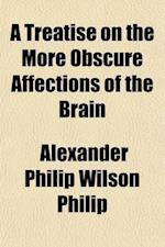 A Treatise on the More Obscure Affections of the Brain; On Which the Nature and Successful Treatment of Many Chronic Diseases Depend af Alexander Philip Wilson Philip