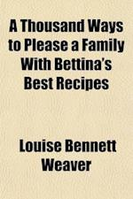 A Thousand Ways to Please a Family with Bettina's Best Recipes af Louise Bennett Weaver