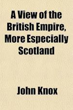 A   View of the British Empire, More Especially Scotland (Volume 1); With Some Proposals for the Improvement of That Country, the Extension of Its Fis af John Knox