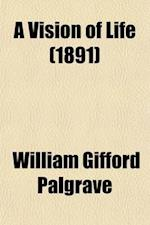 A Vision of Life; Semblance and Reality af William Gifford Palgrave