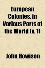 European Colonies, in Various Parts of the World (Volume 1); Viewed in Their Social, Moral and Physical Condition af John Howison