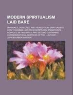 Modern Spiritualism Laid Bare; Unmasked, Dissected, and Viewed from Spiritualists' Own Teachings, and from Scriptural Standpoints ... Complete in Two af John Bourbon Wasson