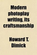 Modern Photoplay Writing, Its Craftsmanship; A Manual Demonstrating the Structural and Dramatic Principles of the New Art as Paracticed by the Modern af Howard T. Dimick