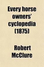 Every Horse Owners' Cyclopedia; Diseases, and How to Cure Them. by J.H. Walsh. the American Trotting Horse, and Suggestions on the Breeding and Traini af Robert McClure, Ellwood Harvey