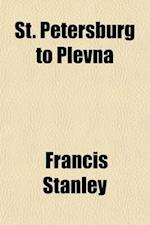 St. Petersburg to Plevna; Containing Interviews with Leading Russian Statesmen and Generals af Francis Stanley