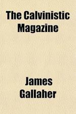 The Calvinistic Magazine (Volume 3-4) af James Gallaher